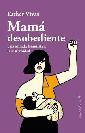 mamá desobediente. una mirada feminista a la maternidad e. vivas